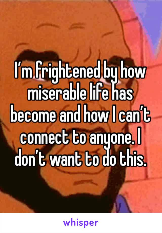 I'm frightened by how miserable life has become and how I can't connect to anyone. I don't want to do this.