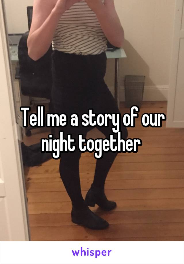 Tell me a story of our night together