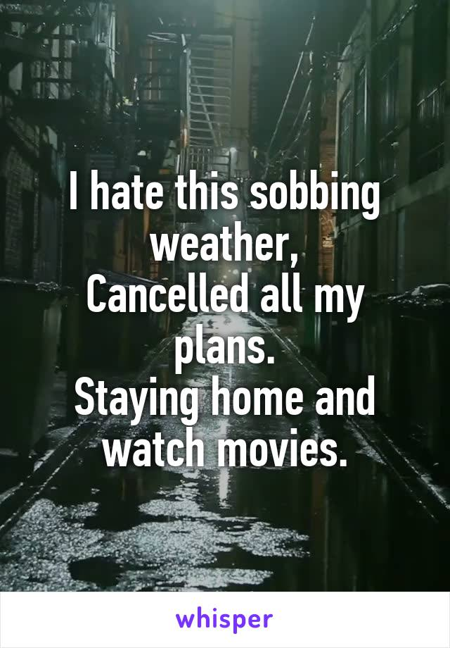 I hate this sobbing weather, Cancelled all my plans. Staying home and watch movies.