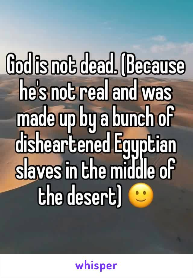 God is not dead. (Because he's not real and was made up by a bunch of disheartened Egyptian slaves in the middle of the desert) 🙂