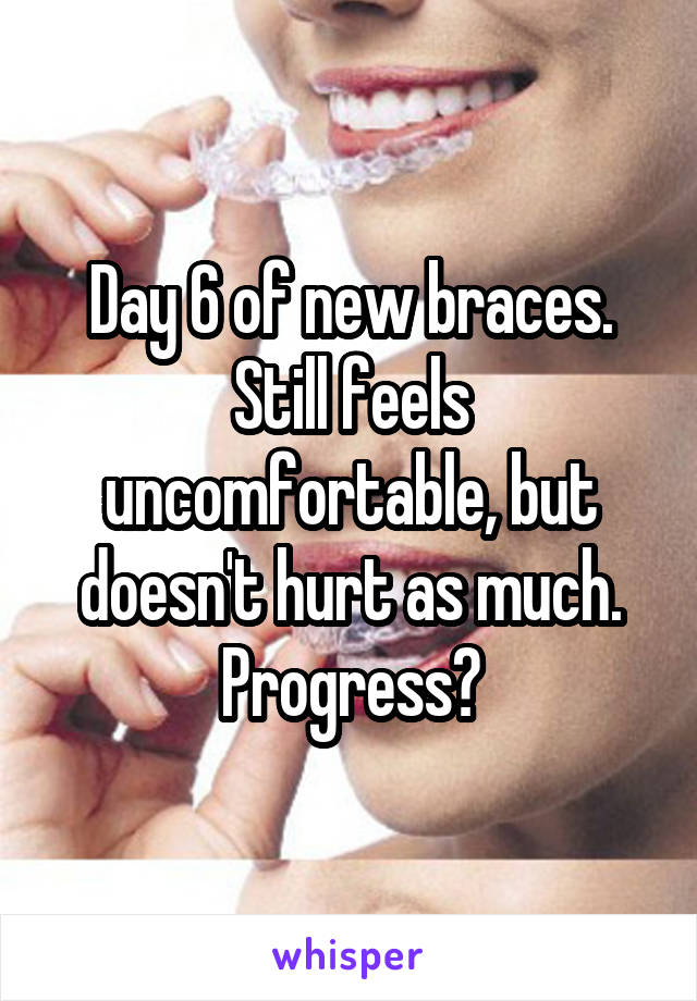 Day 6 of new braces. Still feels uncomfortable, but doesn't hurt as much. Progress?