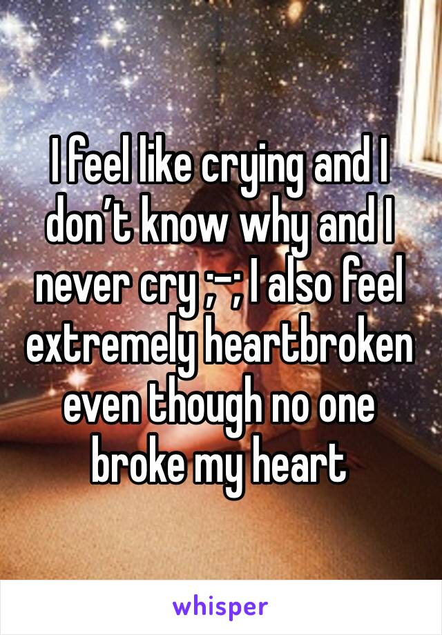 I feel like crying and I don't know why and I never cry ;-; I also feel extremely heartbroken even though no one broke my heart