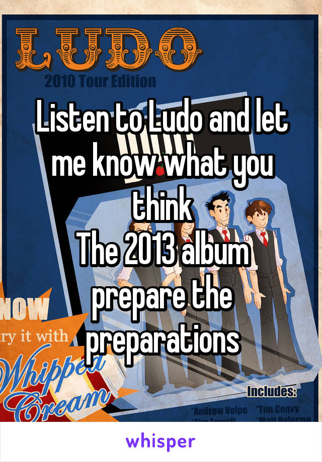 Listen to Ludo and let me know what you think The 2013 album prepare the preparations