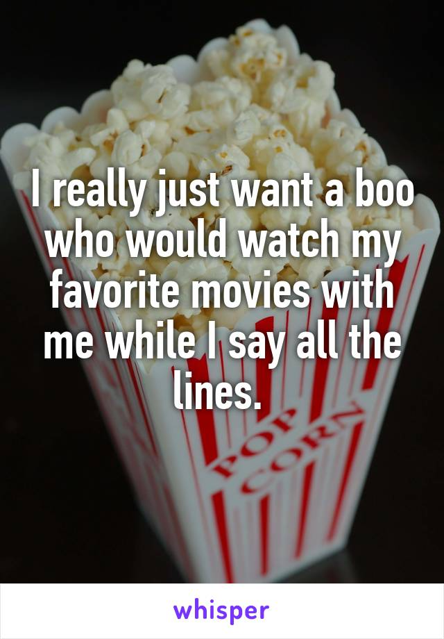 I really just want a boo who would watch my favorite movies with me while I say all the lines.