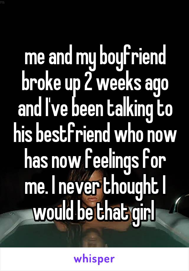 me and my boyfriend broke up 2 weeks ago and I've been talking to his bestfriend who now has now feelings for me. I never thought I would be that girl