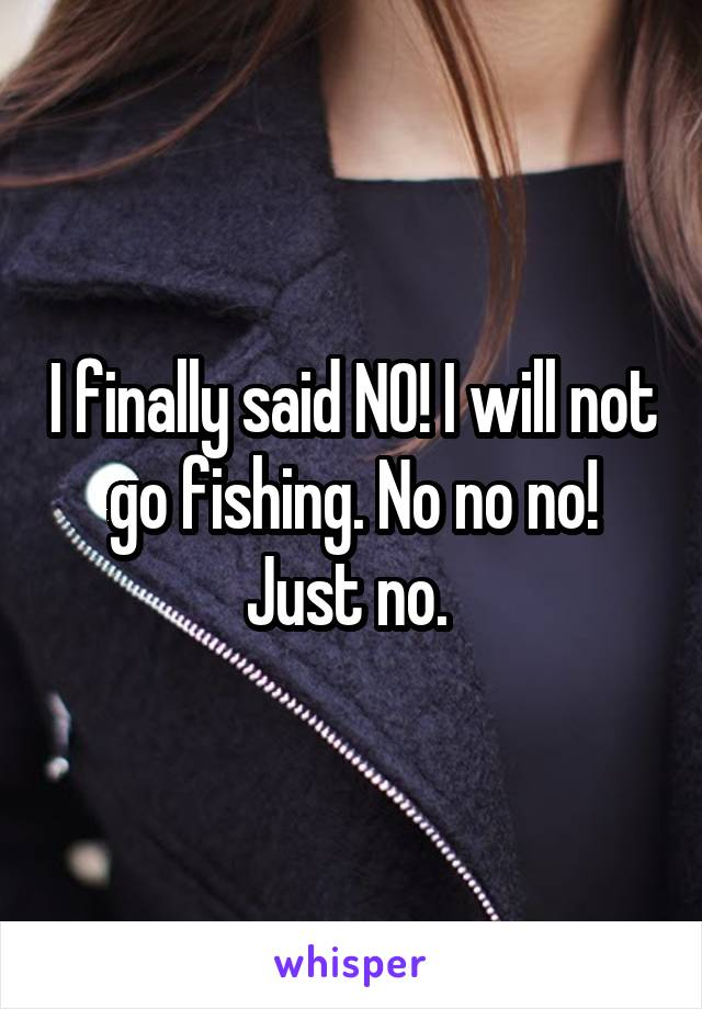 I finally said NO! I will not go fishing. No no no! Just no.