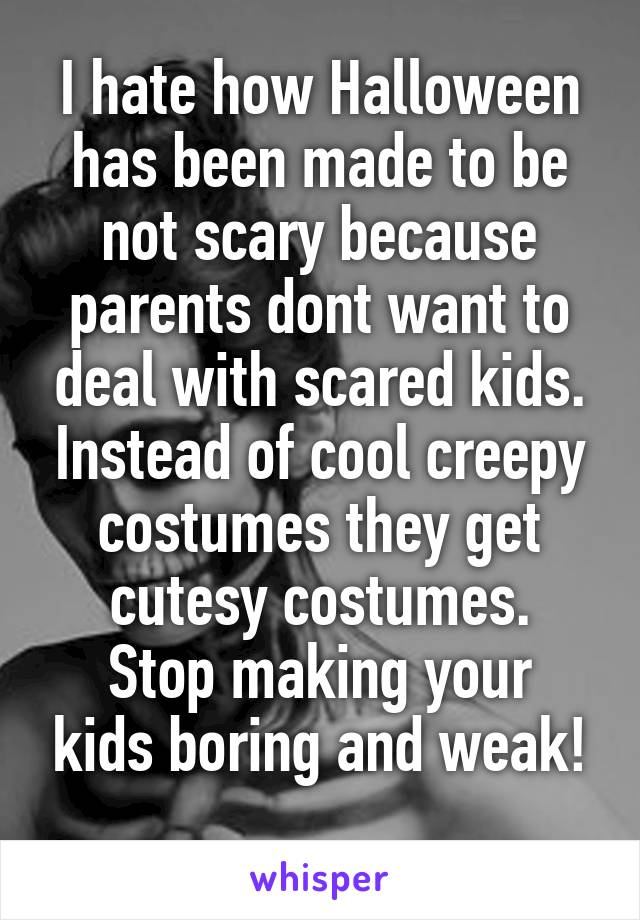 I hate how Halloween has been made to be not scary because parents dont want to deal with scared kids. Instead of cool creepy costumes they get cutesy costumes. Stop making your kids boring and weak!