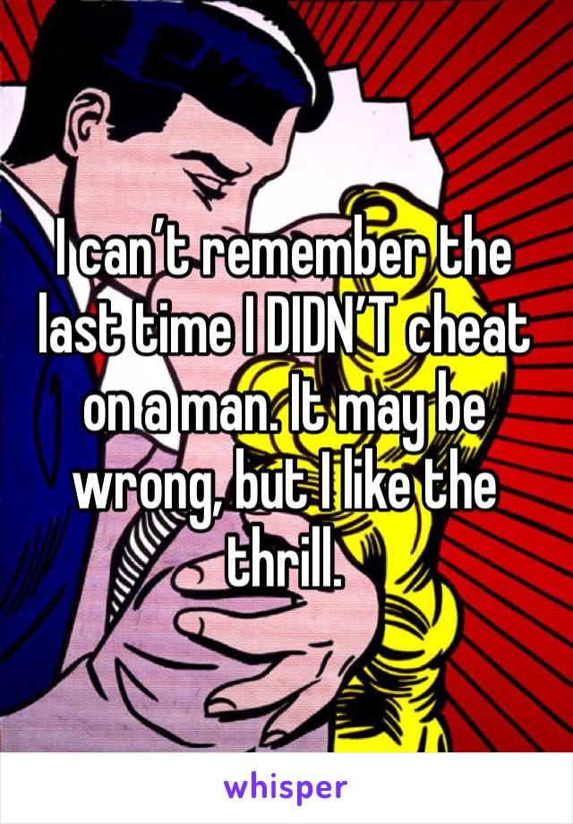 I can't remember the last time I DIDN'T cheat on a man. It may be wrong, but I like the thrill.