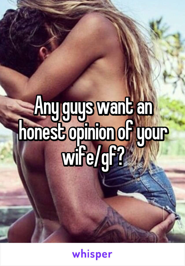 Any guys want an honest opinion of your wife/gf?