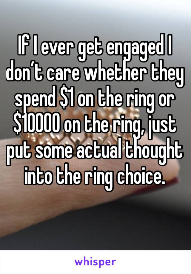 If I ever get engaged I don't care whether they spend $1 on the ring or $10000 on the ring, just put some actual thought into the ring choice.