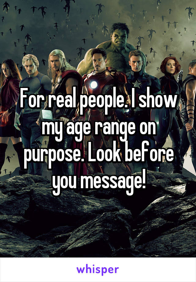 For real people. I show my age range on purpose. Look before you message!