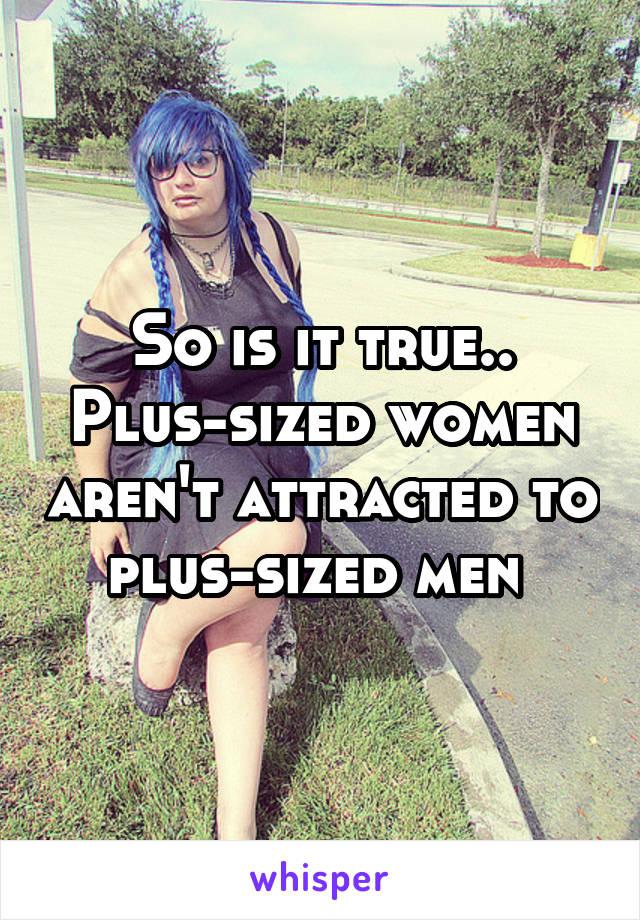 So is it true.. Plus-sized women aren't attracted to plus-sized men