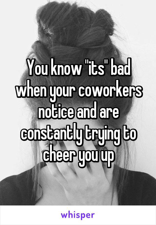 "You know ""its"" bad when your coworkers notice and are constantly trying to cheer you up"