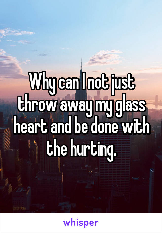 Why can I not just throw away my glass heart and be done with the hurting.