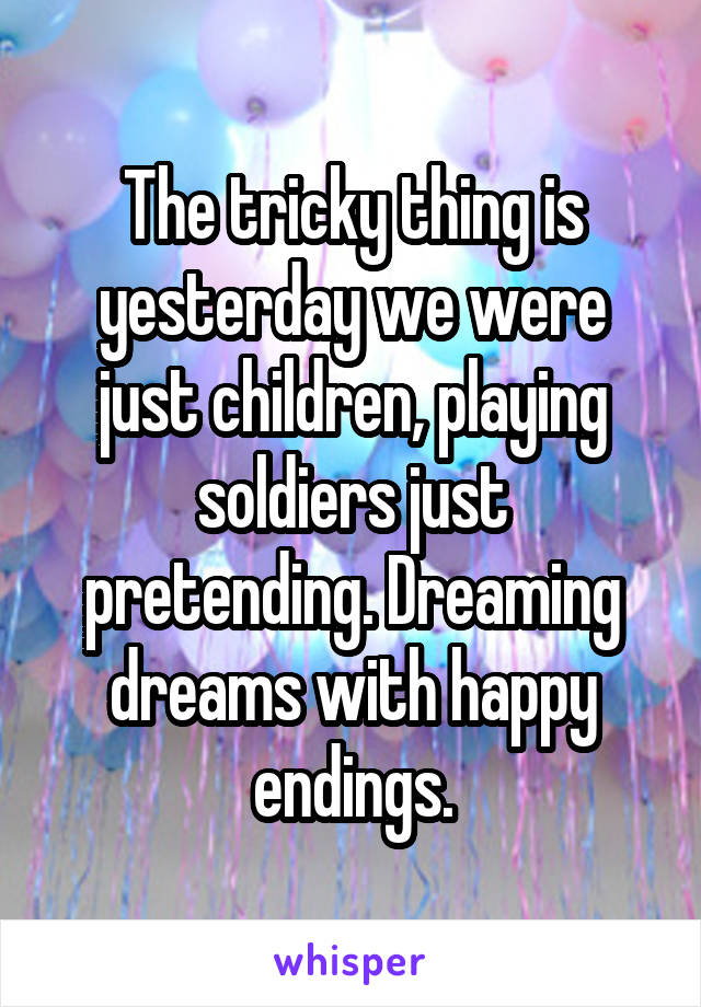 The tricky thing is yesterday we were just children, playing soldiers just pretending. Dreaming dreams with happy endings.