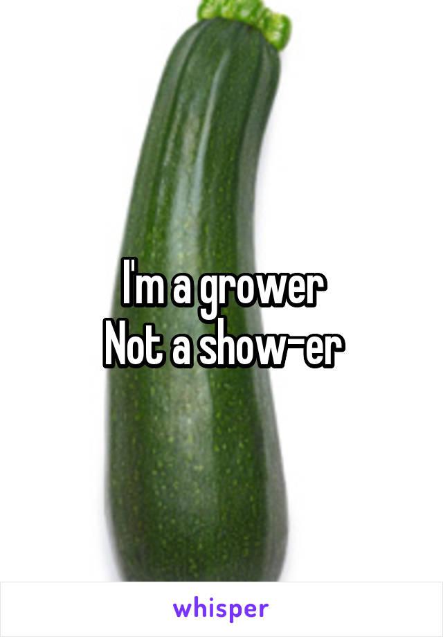 I'm a grower Not a show-er