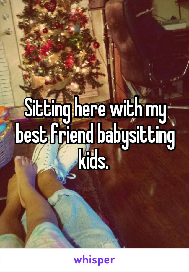 Sitting here with my best friend babysitting kids.