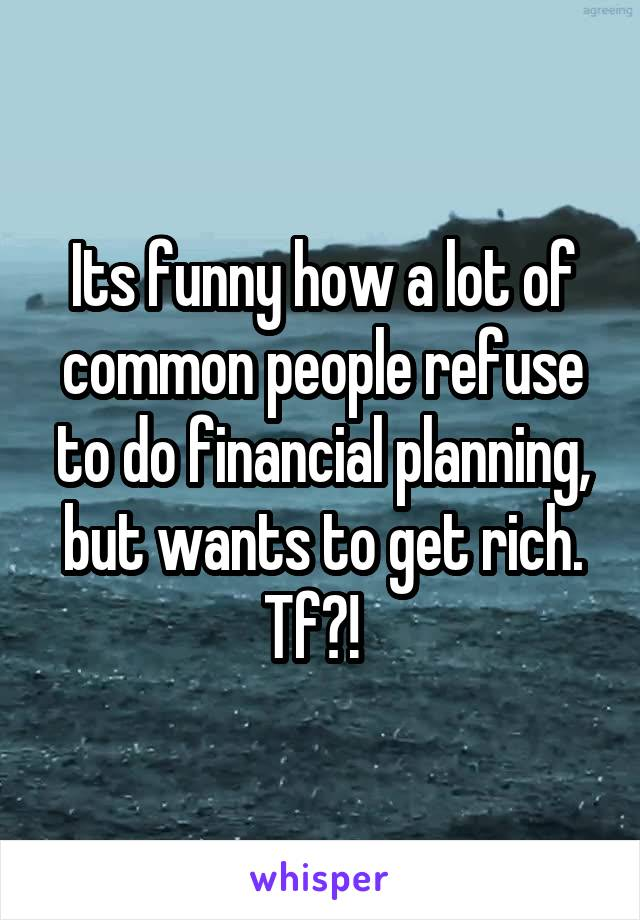Its funny how a lot of common people refuse to do financial planning, but wants to get rich. Tf?!