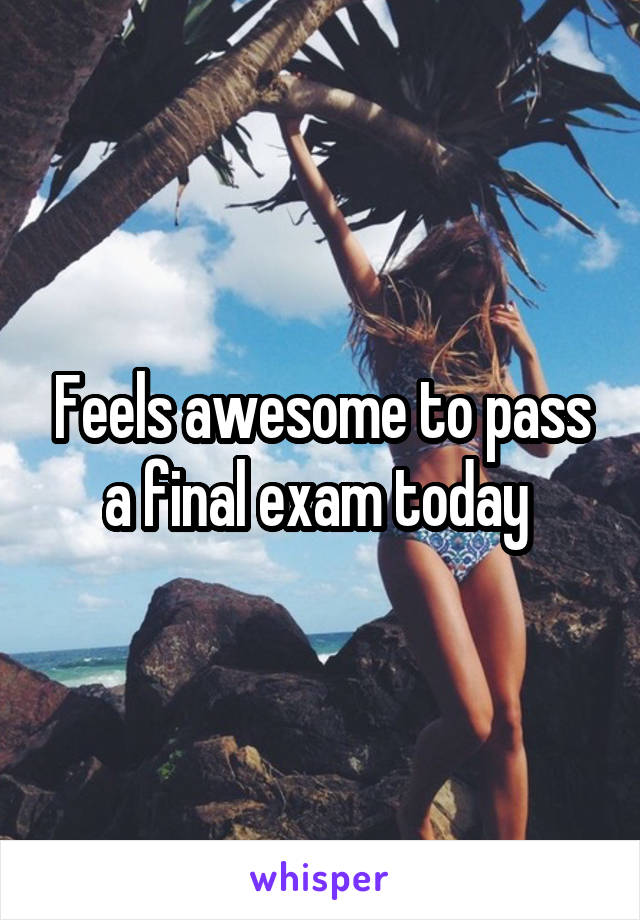 Feels awesome to pass a final exam today