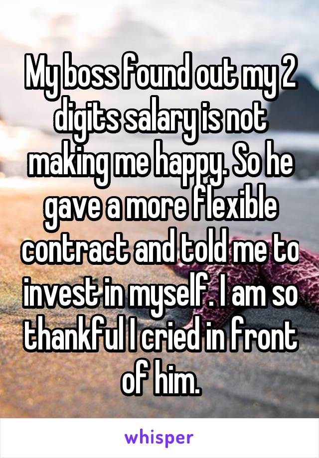 My boss found out my 2 digits salary is not making me happy. So he gave a more flexible contract and told me to invest in myself. I am so thankful I cried in front of him.