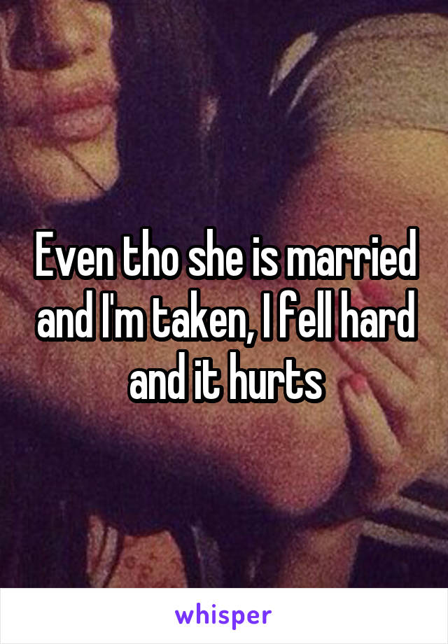 Even tho she is married and I'm taken, I fell hard and it hurts