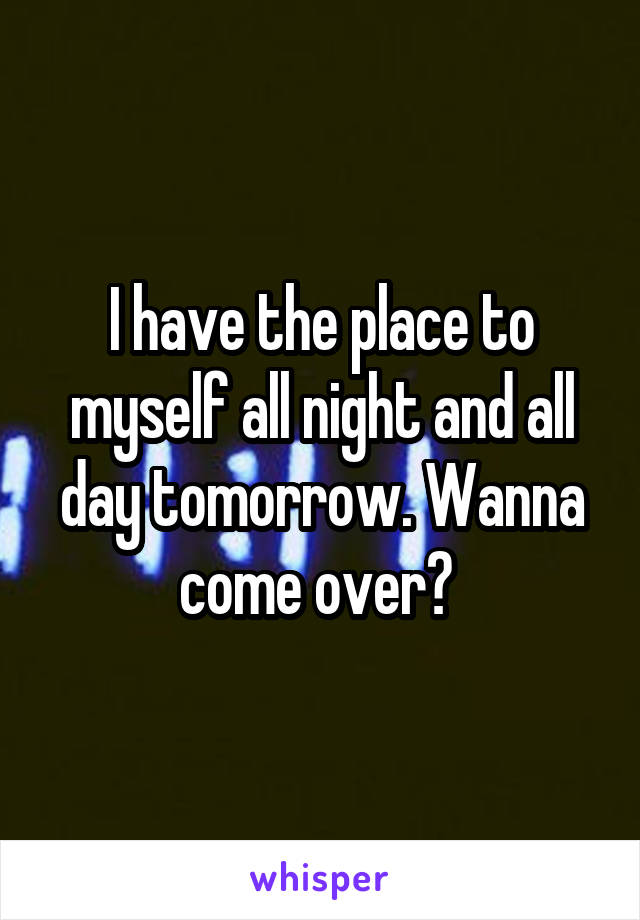 I have the place to myself all night and all day tomorrow. Wanna come over?