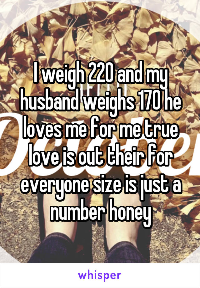 I weigh 220 and my husband weighs 170 he loves me for me true love is out their for everyone size is just a number honey