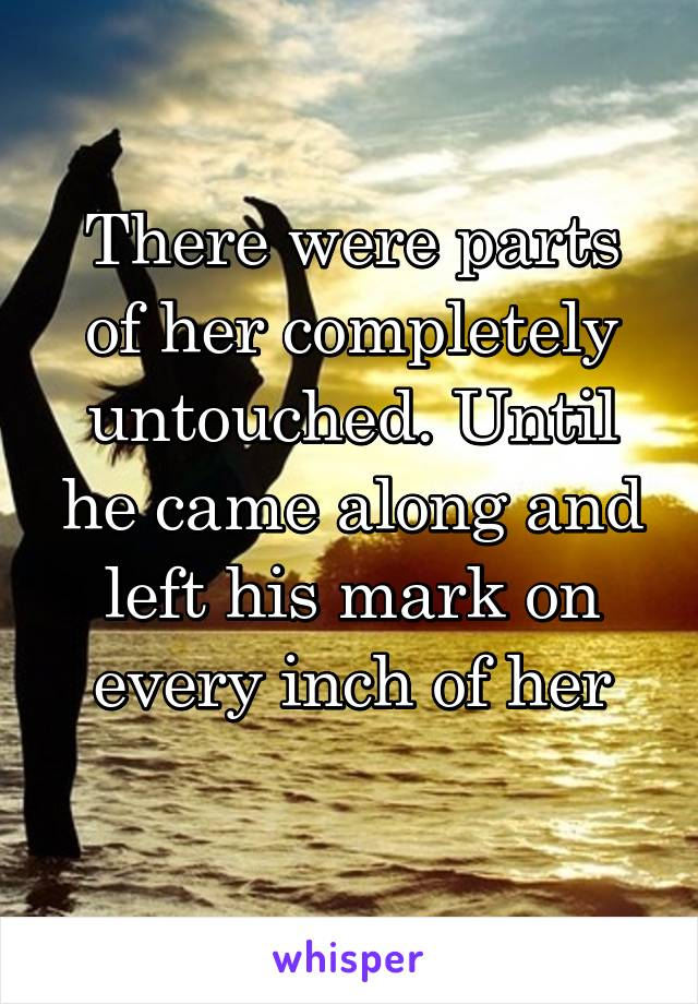 There were parts of her completely untouched. Until he came along and left his mark on every inch of her