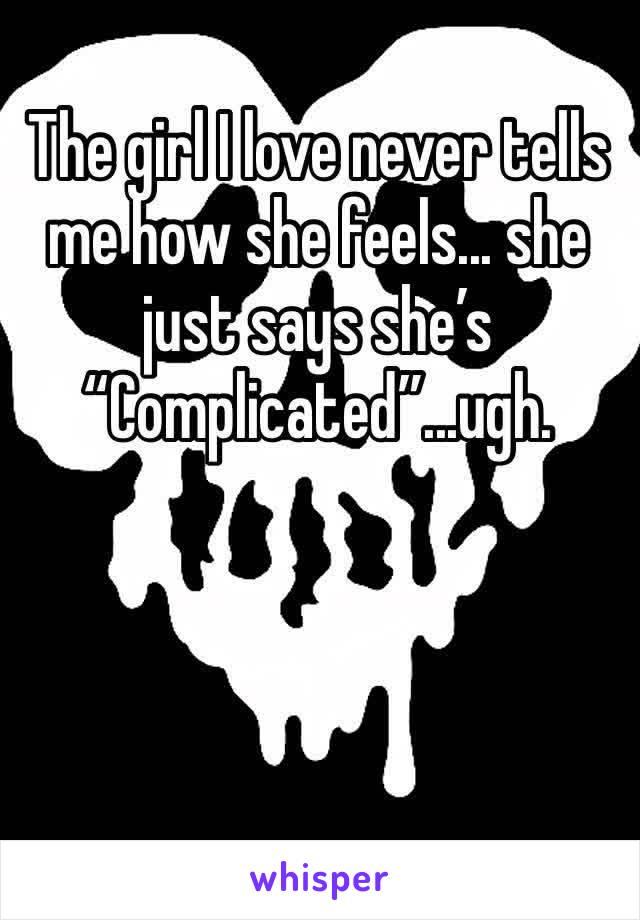 "The girl I love never tells me how she feels... she just says she's ""Complicated""...ugh."