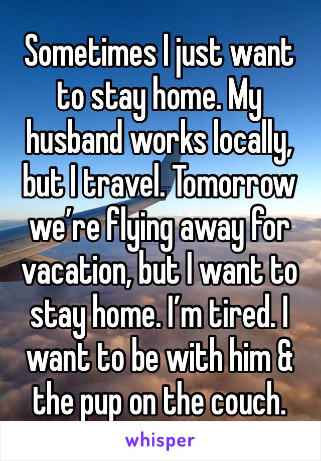 Sometimes I just want to stay home. My husband works locally, but I travel. Tomorrow we're flying away for vacation, but I want to stay home. I'm tired. I want to be with him & the pup on the couch.