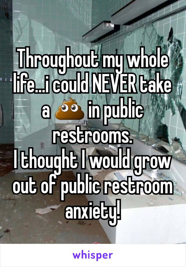 Throughout my whole life...i could NEVER take a 💩 in public restrooms. I thought I would grow out of public restroom anxiety!