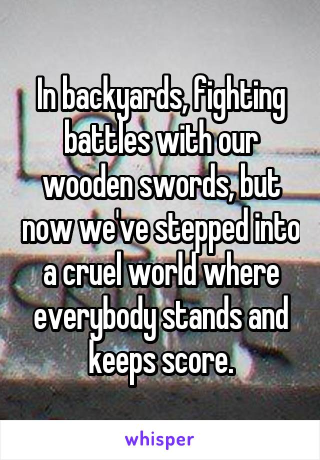 In backyards, fighting battles with our wooden swords, but now we've stepped into a cruel world where everybody stands and keeps score.