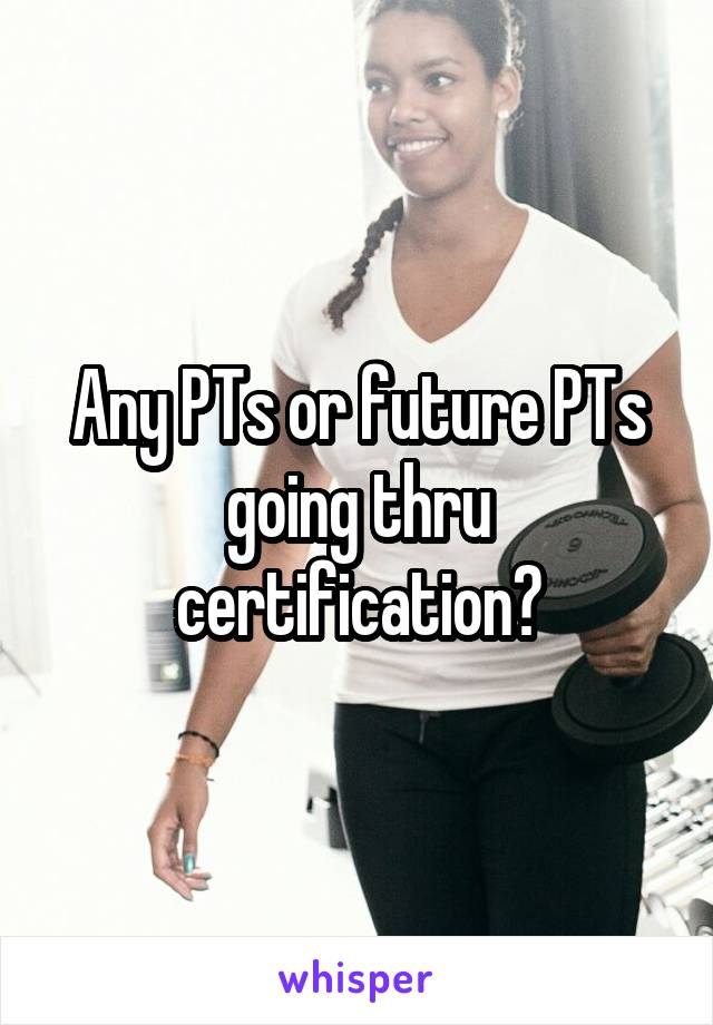 Any PTs or future PTs going thru certification?