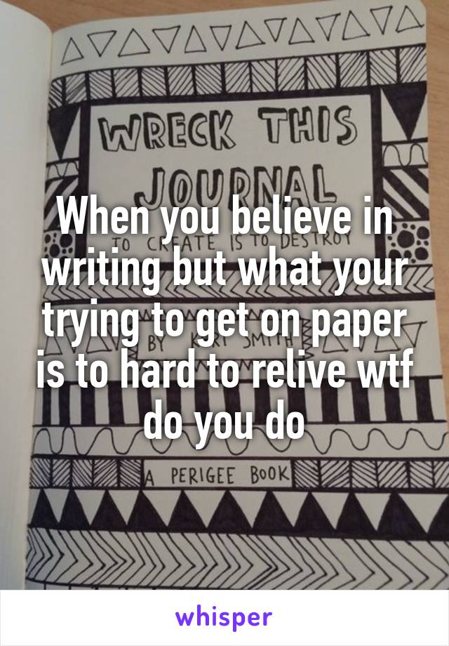 When you believe in writing but what your trying to get on paper is to hard to relive wtf do you do