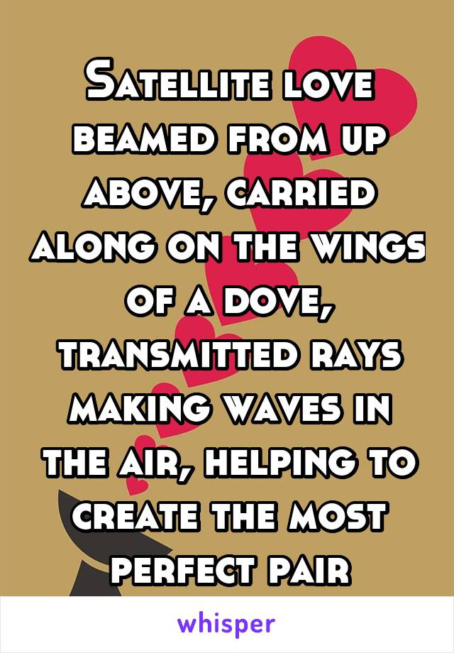 Satellite love beamed from up above, carried along on the wings of a dove, transmitted rays making waves in the air, helping to create the most perfect pair