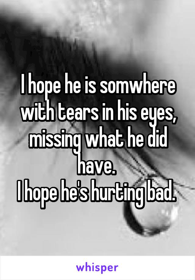 I hope he is somwhere with tears in his eyes, missing what he did have.  I hope he's hurting bad.