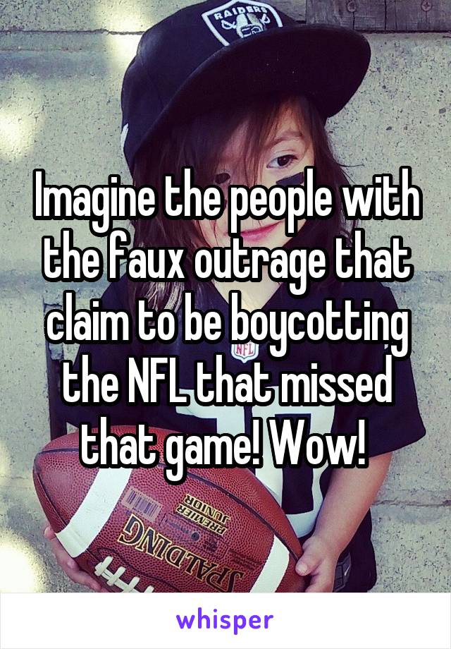 Imagine the people with the faux outrage that claim to be boycotting the NFL that missed that game! Wow!