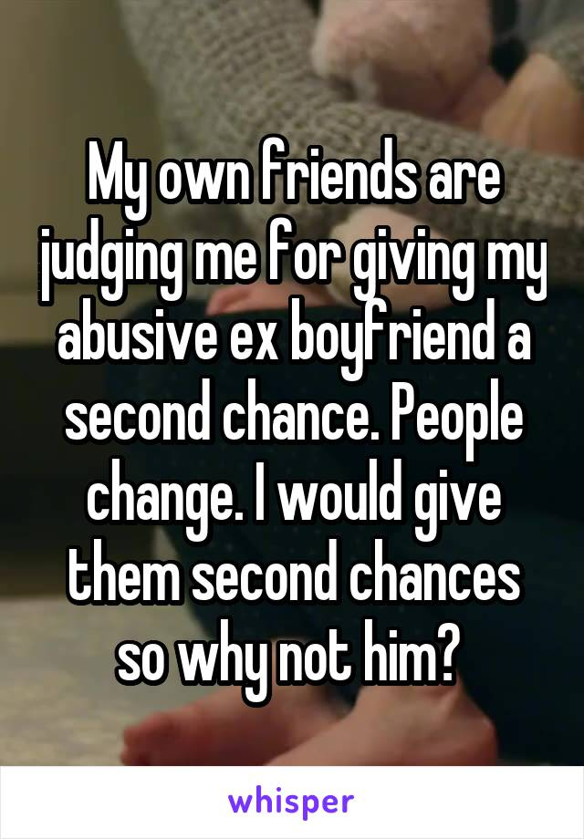 My own friends are judging me for giving my abusive ex boyfriend a second chance. People change. I would give them second chances so why not him?