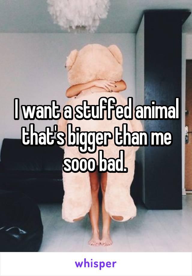 I want a stuffed animal that's bigger than me sooo bad.