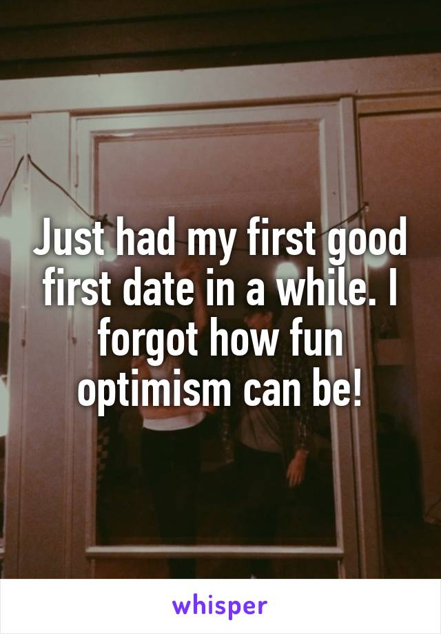 Just had my first good first date in a while. I forgot how fun optimism can be!