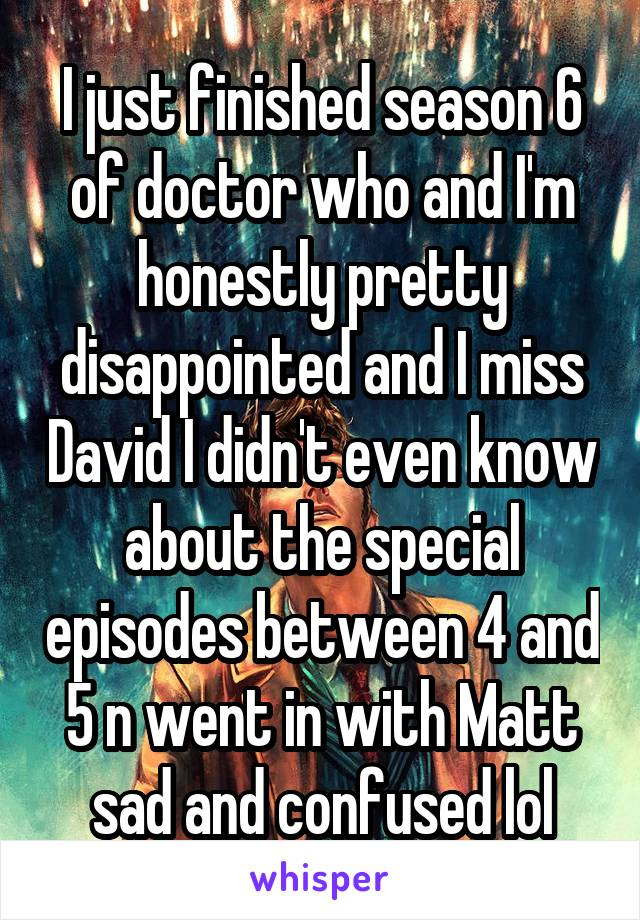 I just finished season 6 of doctor who and I'm honestly pretty disappointed and I miss David I didn't even know about the special episodes between 4 and 5 n went in with Matt sad and confused lol