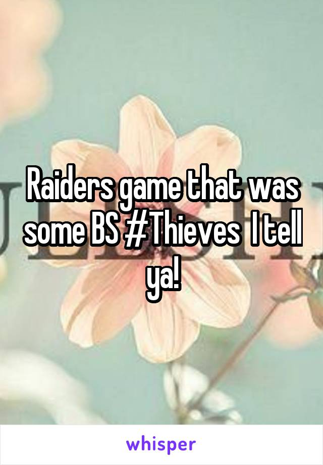 Raiders game that was some BS #Thieves  I tell ya!