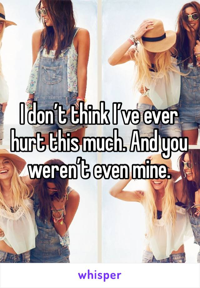 I don't think I've ever hurt this much. And you weren't even mine.