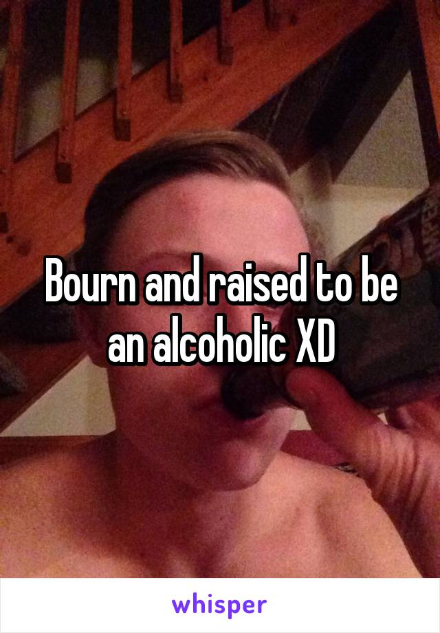 Bourn and raised to be an alcoholic XD