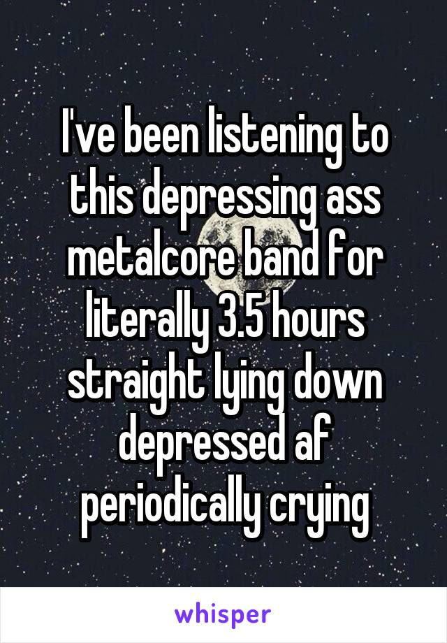 I've been listening to this depressing ass metalcore band for literally 3.5 hours straight lying down depressed af periodically crying