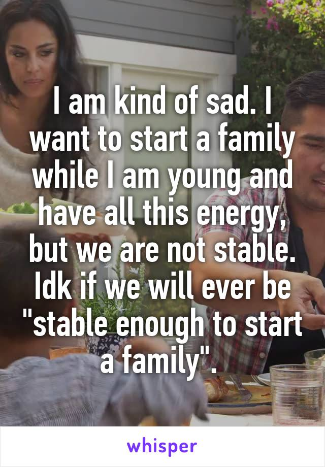 "I am kind of sad. I want to start a family while I am young and have all this energy, but we are not stable. Idk if we will ever be ""stable enough to start a family""."
