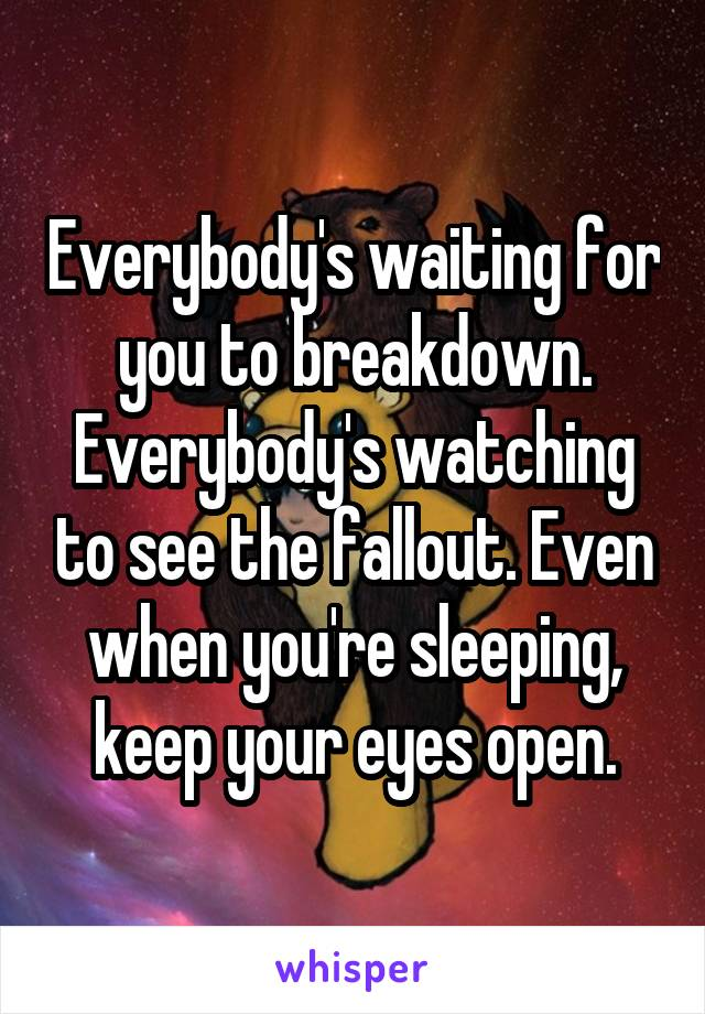 Everybody's waiting for you to breakdown. Everybody's watching to see the fallout. Even when you're sleeping, keep your eyes open.
