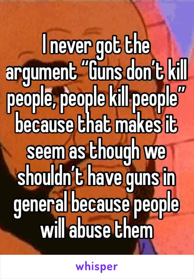 """I never got the argument """"Guns don't kill people, people kill people"""" because that makes it seem as though we shouldn't have guns in general because people will abuse them"""