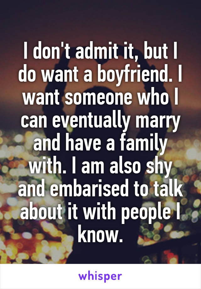 I don't admit it, but I do want a boyfriend. I want someone who I can eventually marry and have a family with. I am also shy and embarised to talk about it with people I know.
