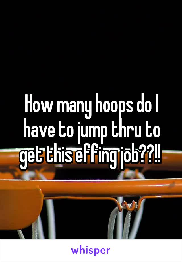 How many hoops do I have to jump thru to get this effing job??!!